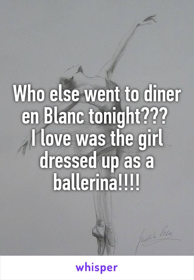 Who else went to diner en Blanc tonight???  I love was the girl dressed up as a ballerina!!!!