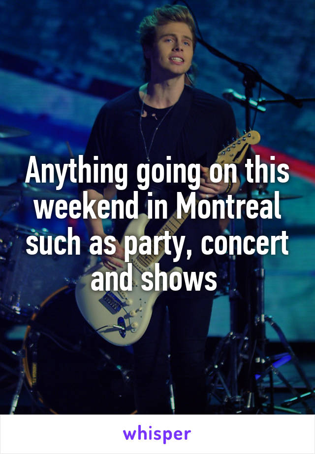 Anything going on this weekend in Montreal such as party, concert and shows