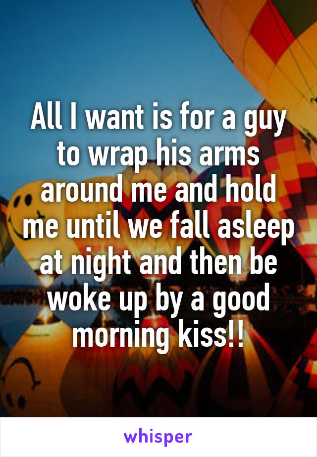 All I want is for a guy to wrap his arms around me and hold me until we fall asleep at night and then be woke up by a good morning kiss!!