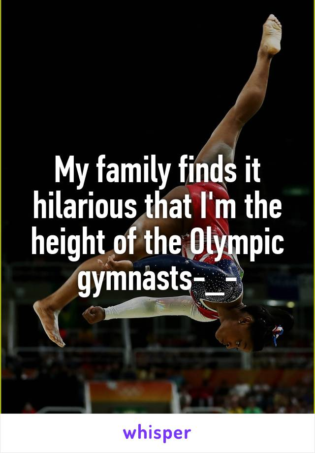 My family finds it hilarious that I'm the height of the Olympic gymnasts-_-