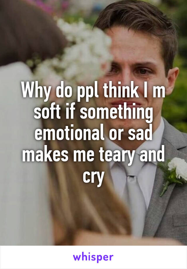 Why do ppl think I m soft if something emotional or sad makes me teary and cry