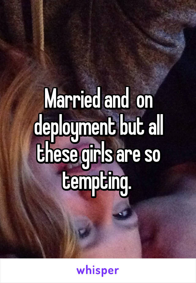 Married and  on deployment but all these girls are so tempting.
