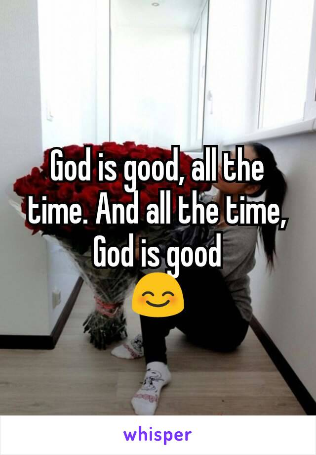 God is good, all the time. And all the time, God is good 😊