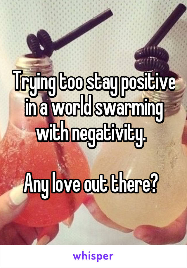 Trying too stay positive in a world swarming with negativity.    Any love out there?