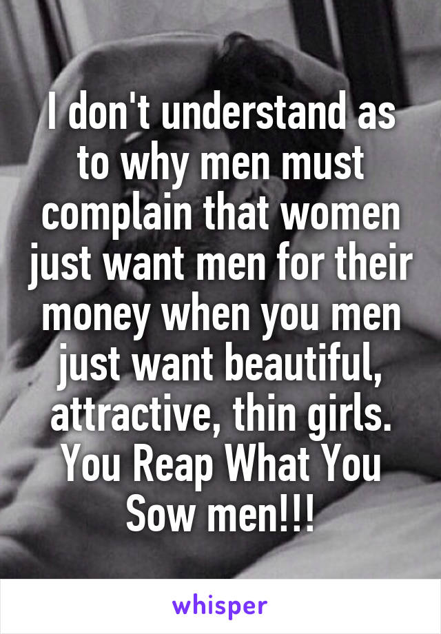 I don't understand as to why men must complain that women just want men for their money when you men just want beautiful, attractive, thin girls. You Reap What You Sow men!!!