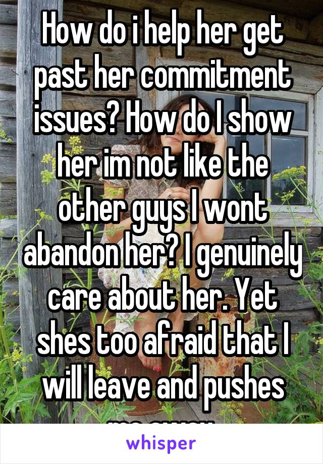 How do i help her get past her commitment issues? How do I show her im not like the other guys I wont abandon her? I genuinely care about her. Yet shes too afraid that I will leave and pushes me away.