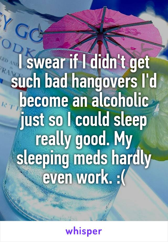 I swear if I didn't get such bad hangovers I'd become an alcoholic just so I could sleep really good. My sleeping meds hardly even work. :(