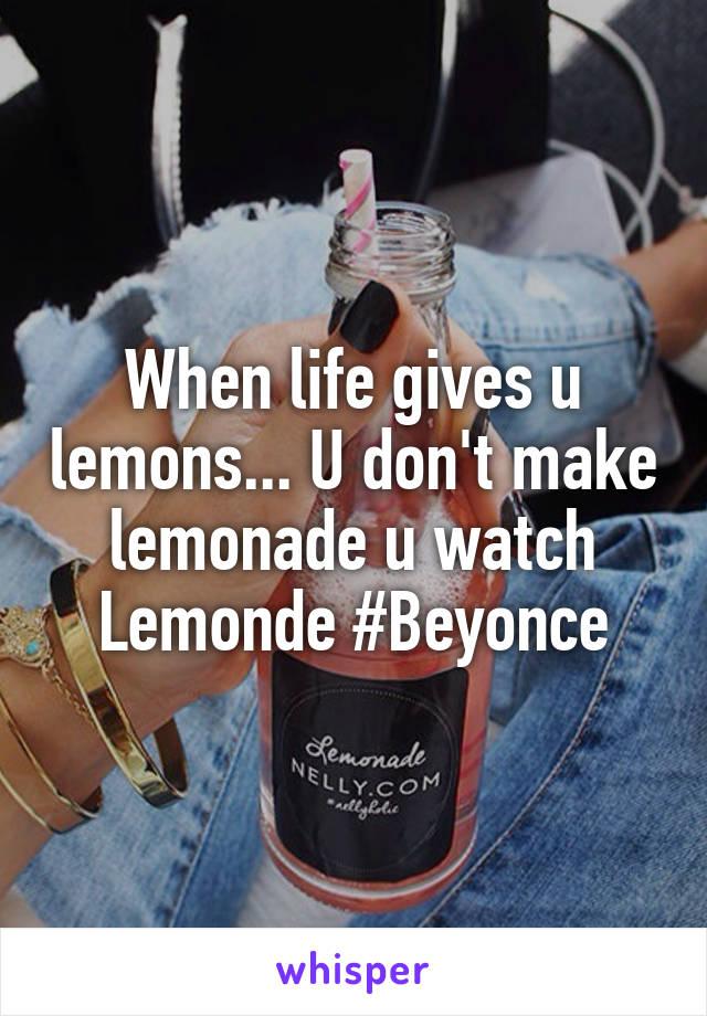 When life gives u lemons... U don't make lemonade u watch Lemonde #Beyonce