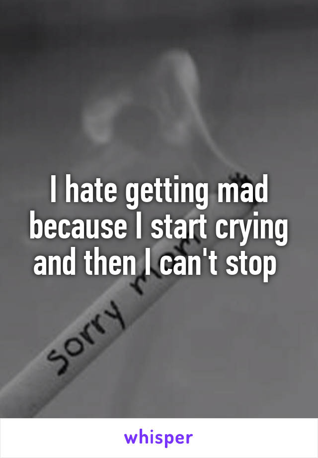 I hate getting mad because I start crying and then I can't stop
