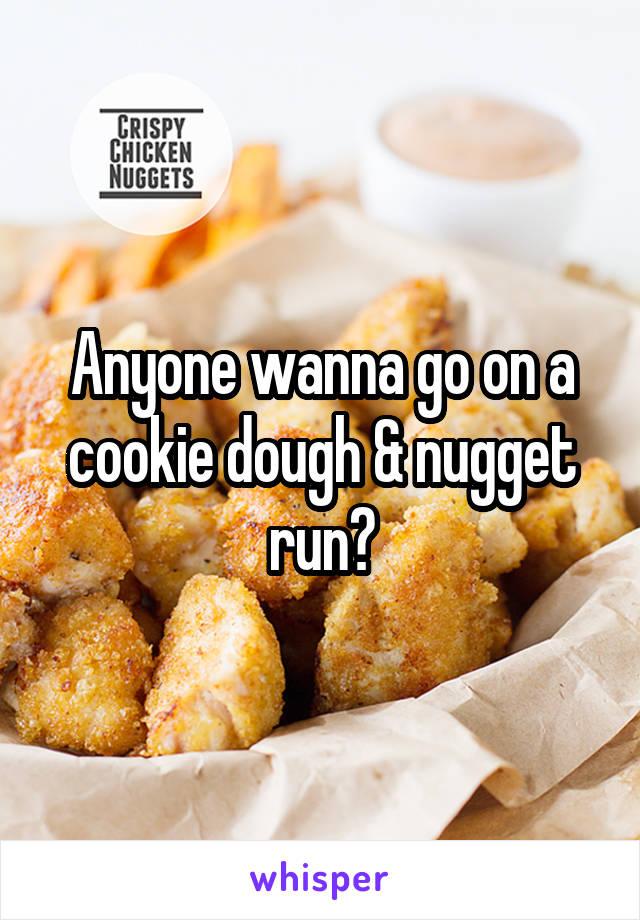 Anyone wanna go on a cookie dough & nugget run?