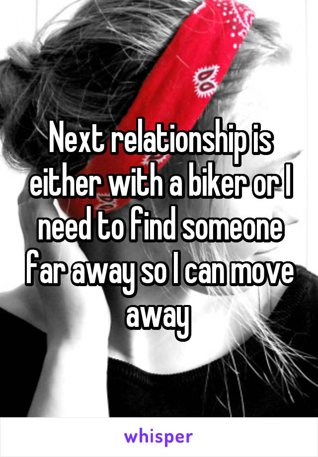 Next relationship is either with a biker or I need to find someone far away so I can move away