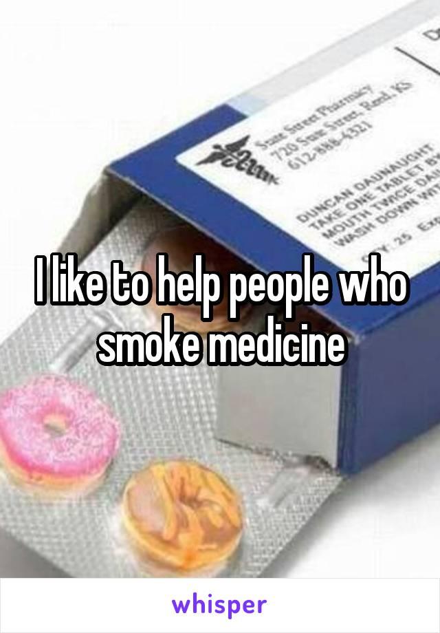 I like to help people who smoke medicine