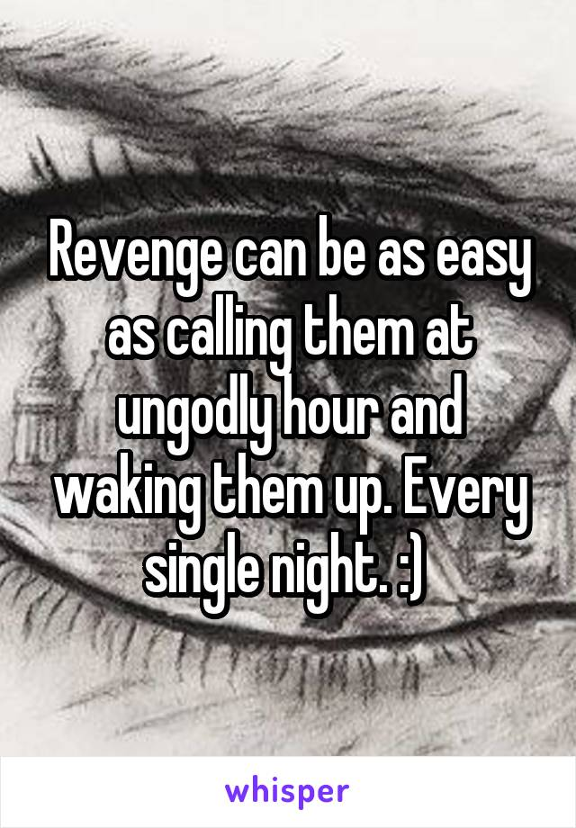 Revenge can be as easy as calling them at ungodly hour and waking them up. Every single night. :)