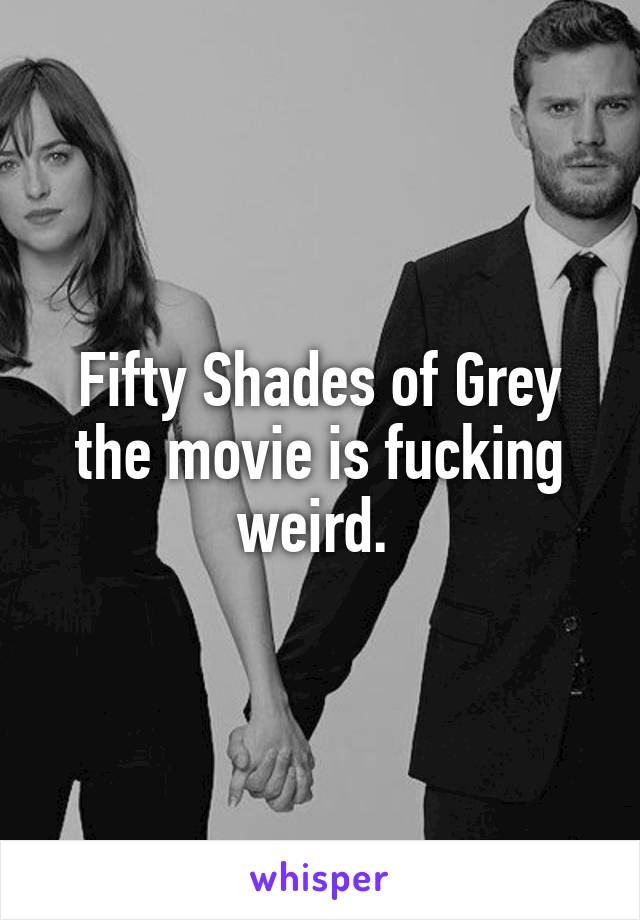 Fifty Shades of Grey the movie is fucking weird.