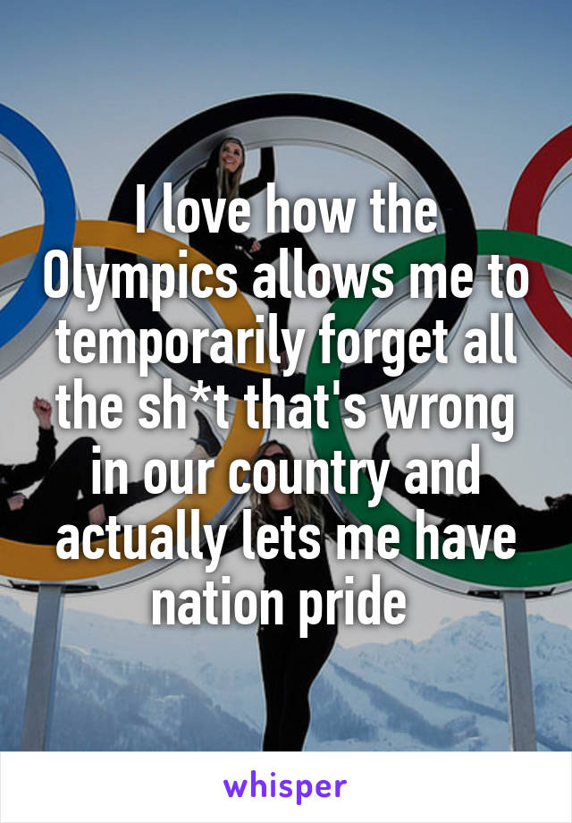 I love how the Olympics allows me to temporarily forget all the sh*t that's wrong in our country and actually lets me have nation pride