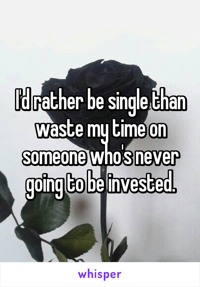 I'd rather be single than waste my time on someone who's never going to be invested.