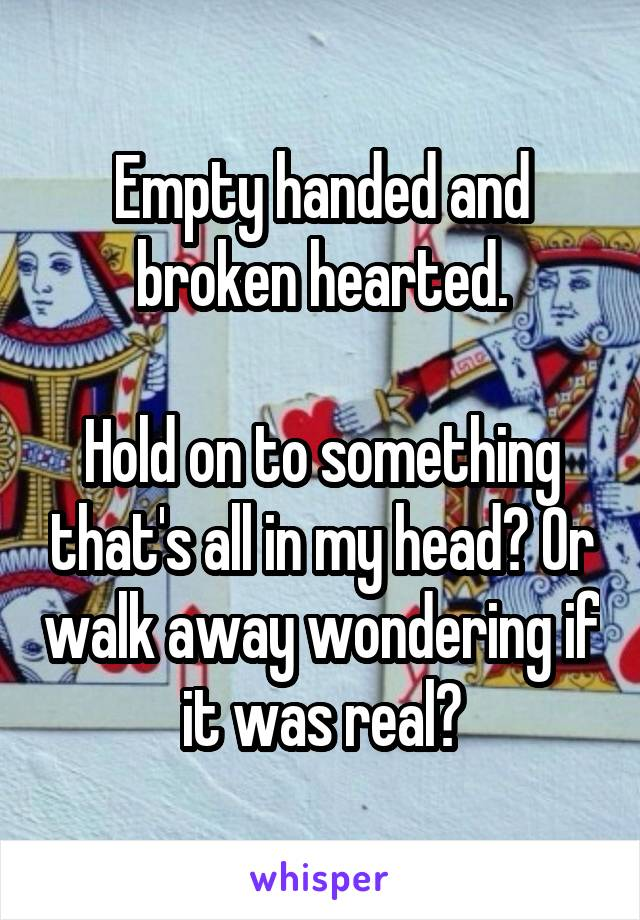 Empty handed and broken hearted.  Hold on to something that's all in my head? Or walk away wondering if it was real?