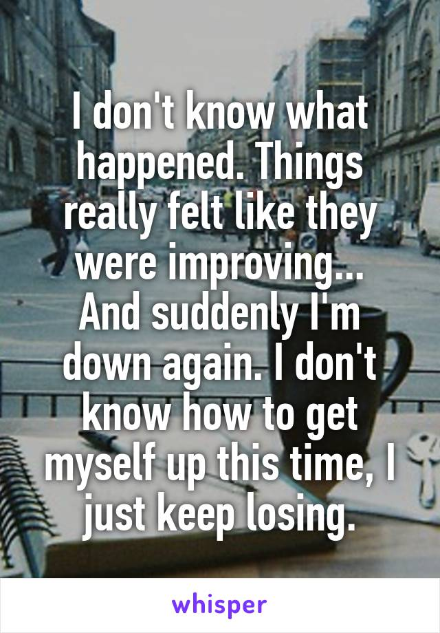 I don't know what happened. Things really felt like they were improving... And suddenly I'm down again. I don't know how to get myself up this time, I just keep losing.