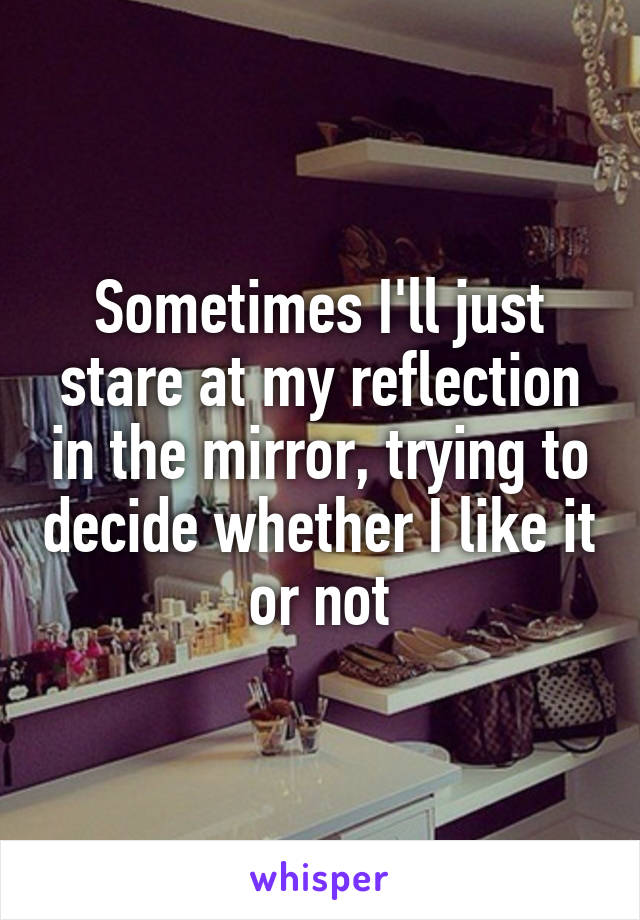 Sometimes I'll just stare at my reflection in the mirror, trying to decide whether I like it or not