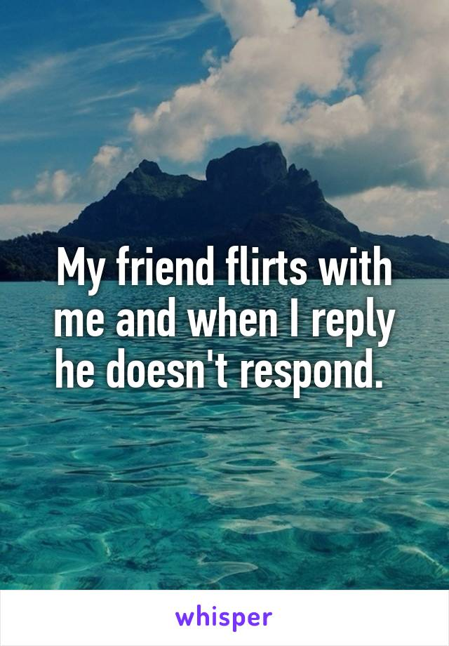 My friend flirts with me and when I reply he doesn't respond.