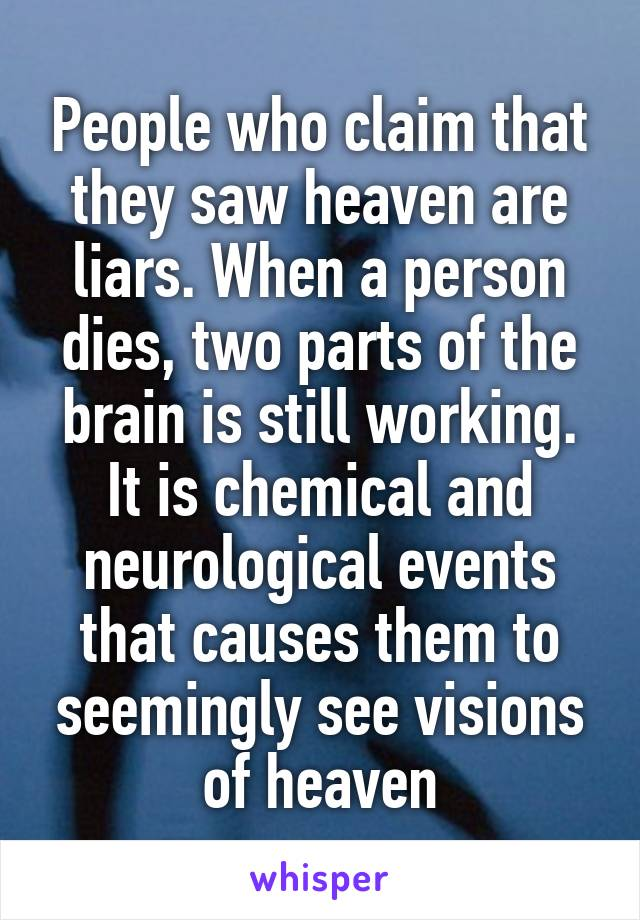 People who claim that they saw heaven are liars. When a person dies, two parts of the brain is still working. It is chemical and neurological events that causes them to seemingly see visions of heaven