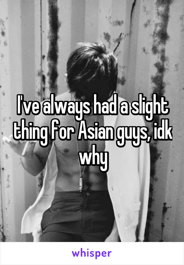 I've always had a slight thing for Asian guys, idk why