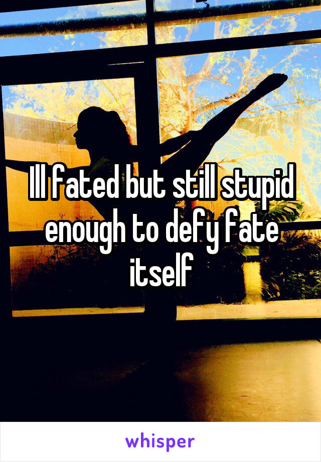 Ill fated but still stupid enough to defy fate itself