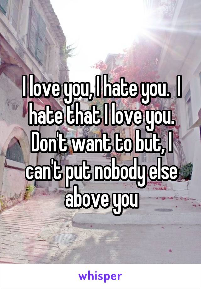 I love you, I hate you.  I hate that I love you. Don't want to but, I can't put nobody else above you