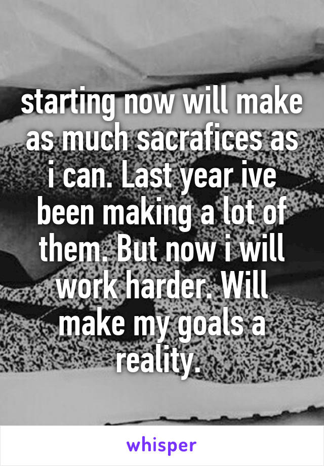 starting now will make as much sacrafices as i can. Last year ive been making a lot of them. But now i will work harder. Will make my goals a reality.