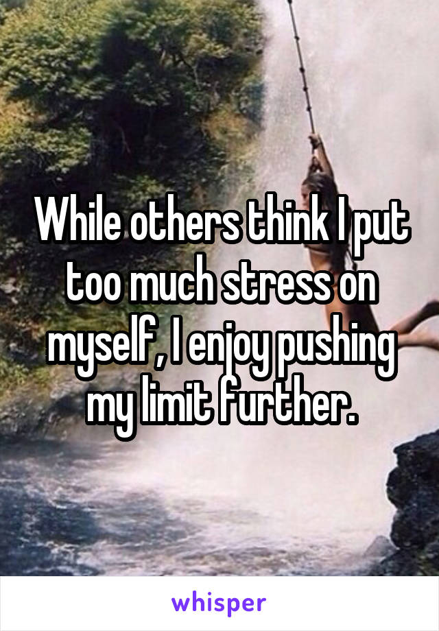 While others think I put too much stress on myself, I enjoy pushing my limit further.