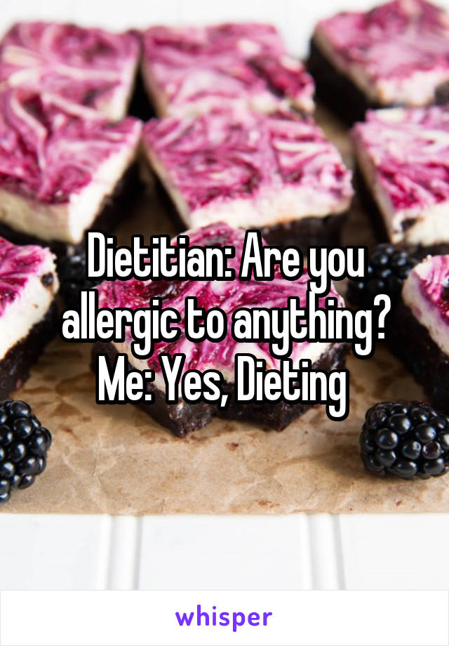 Dietitian: Are you allergic to anything? Me: Yes, Dieting