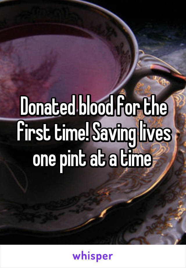 Donated blood for the first time! Saving lives one pint at a time
