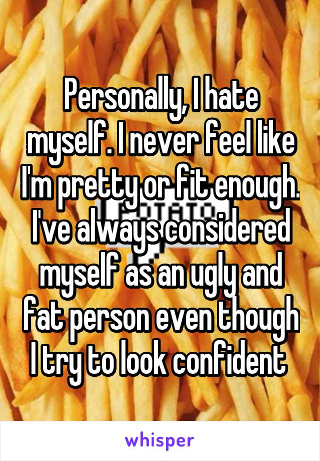 Personally, I hate myself. I never feel like I'm pretty or fit enough. I've always considered myself as an ugly and fat person even though I try to look confident