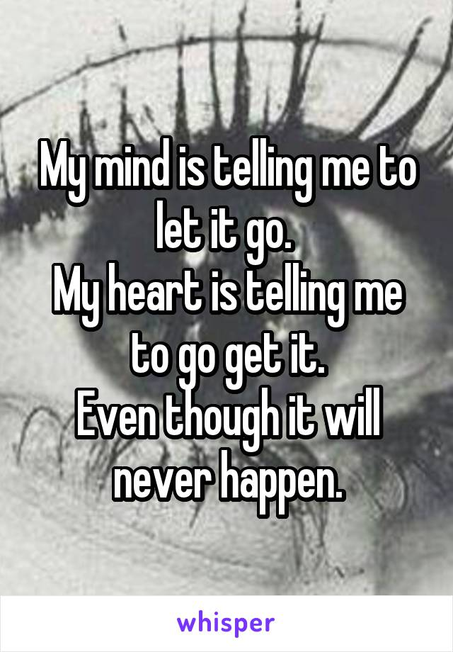 My mind is telling me to let it go.  My heart is telling me to go get it. Even though it will never happen.
