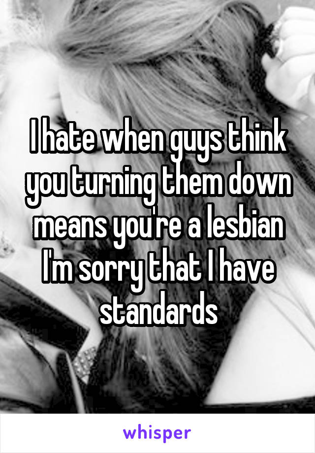 I hate when guys think you turning them down means you're a lesbian I'm sorry that I have standards