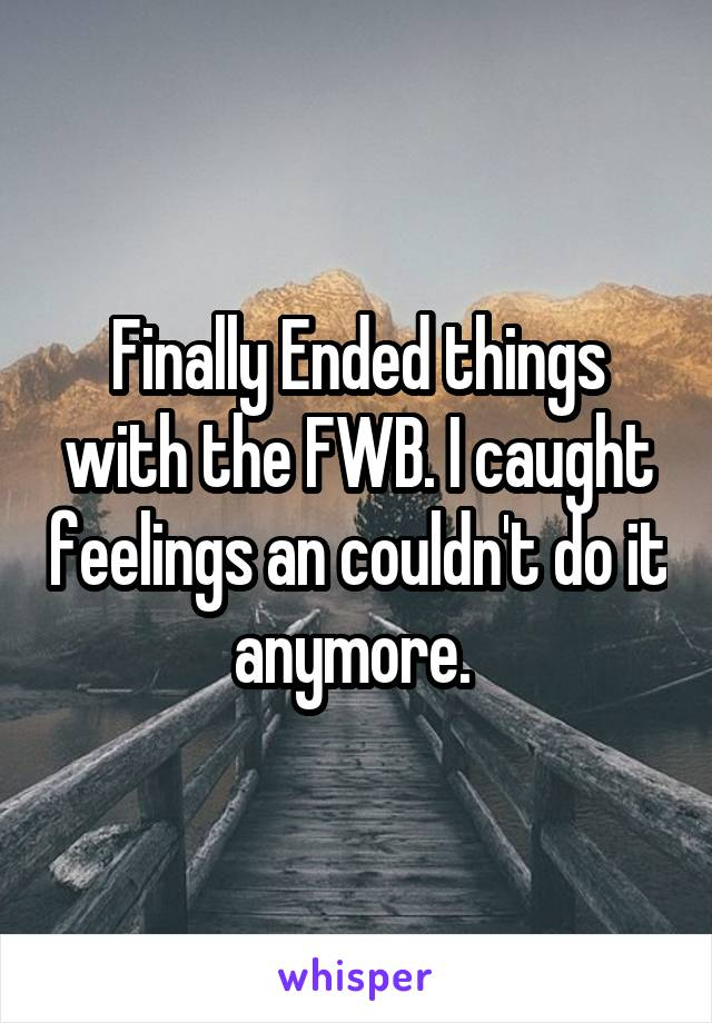 Finally Ended things with the FWB. I caught feelings an couldn't do it anymore.