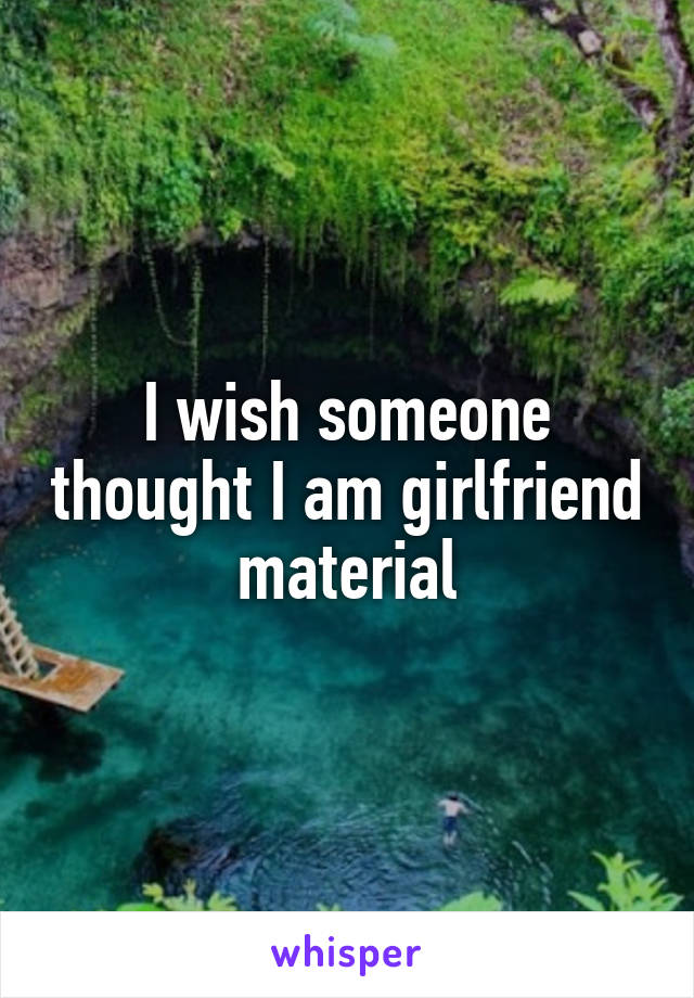 I wish someone thought I am girlfriend material