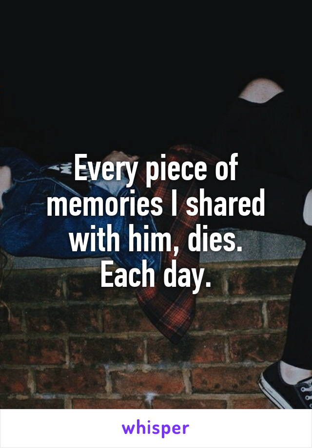 Every piece of memories I shared with him, dies. Each day.