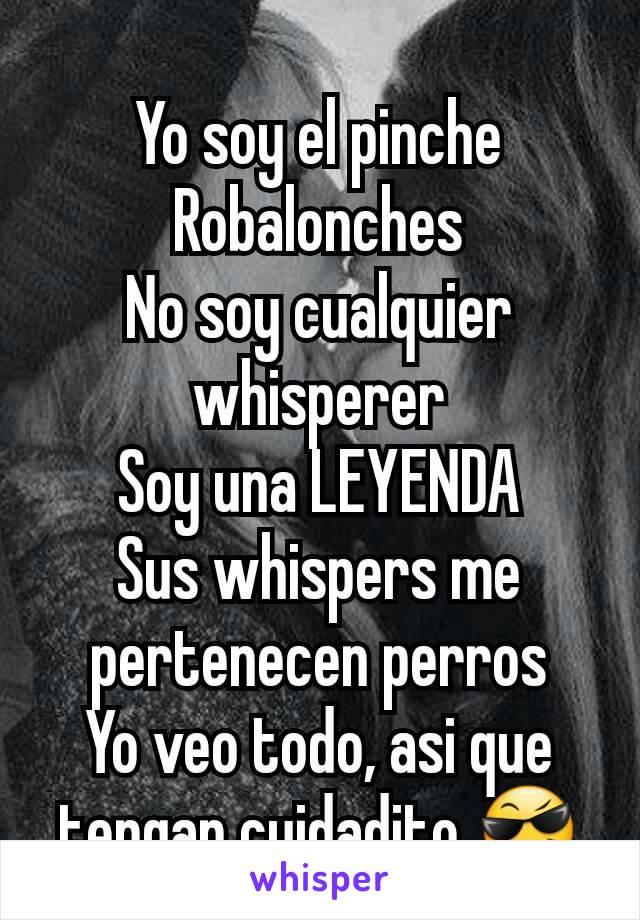 Yo soy el pinche Robalonches No soy cualquier whisperer Soy una LEYENDA Sus whispers me pertenecen perros Yo veo todo, asi que tengan cuidadito 😎