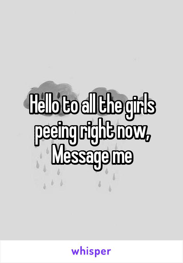 Hello to all the girls peeing right now, Message me