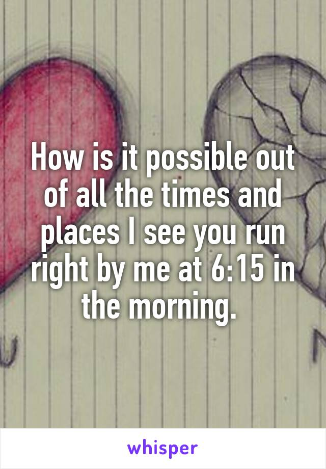 How is it possible out of all the times and places I see you run right by me at 6:15 in the morning.