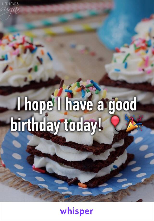 I hope I have a good birthday today! 🎈🎉