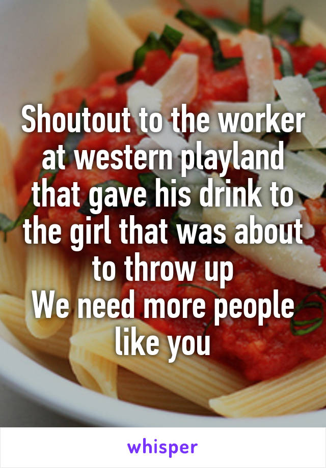 Shoutout to the worker at western playland that gave his drink to the girl that was about to throw up We need more people like you
