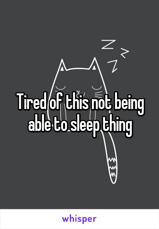 Tired of this not being able to sleep thing