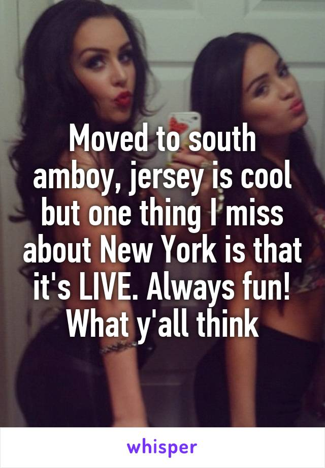 Moved to south amboy, jersey is cool but one thing I miss about New York is that it's LIVE. Always fun! What y'all think