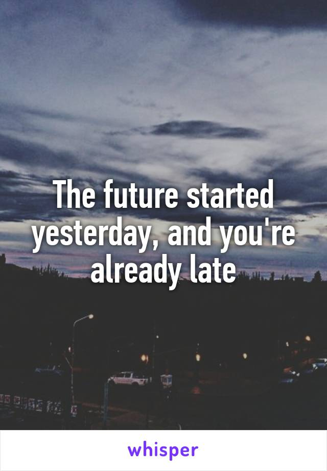 The future started yesterday, and you're already late