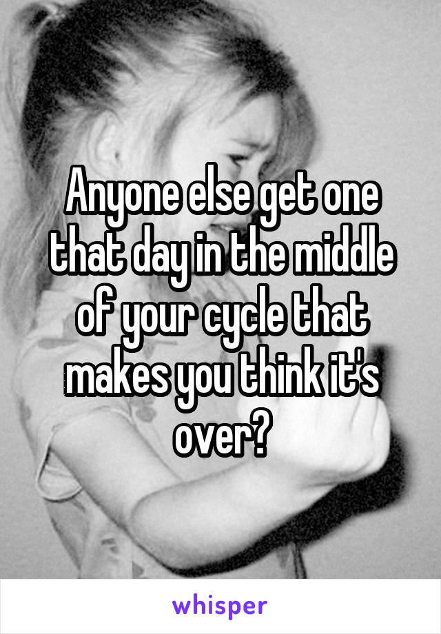 Anyone else get one that day in the middle of your cycle that makes you think it's over?