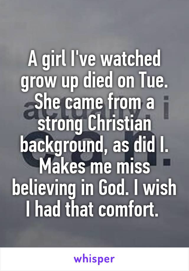A girl I've watched grow up died on Tue. She came from a strong Christian background, as did I. Makes me miss believing in God. I wish I had that comfort.