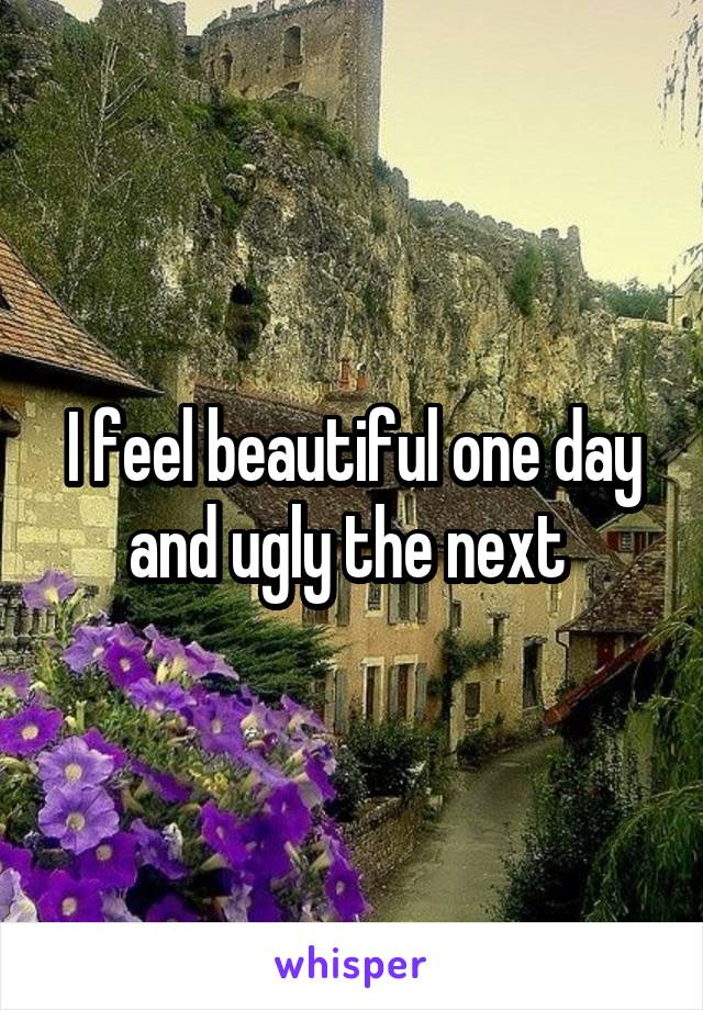 I feel beautiful one day and ugly the next