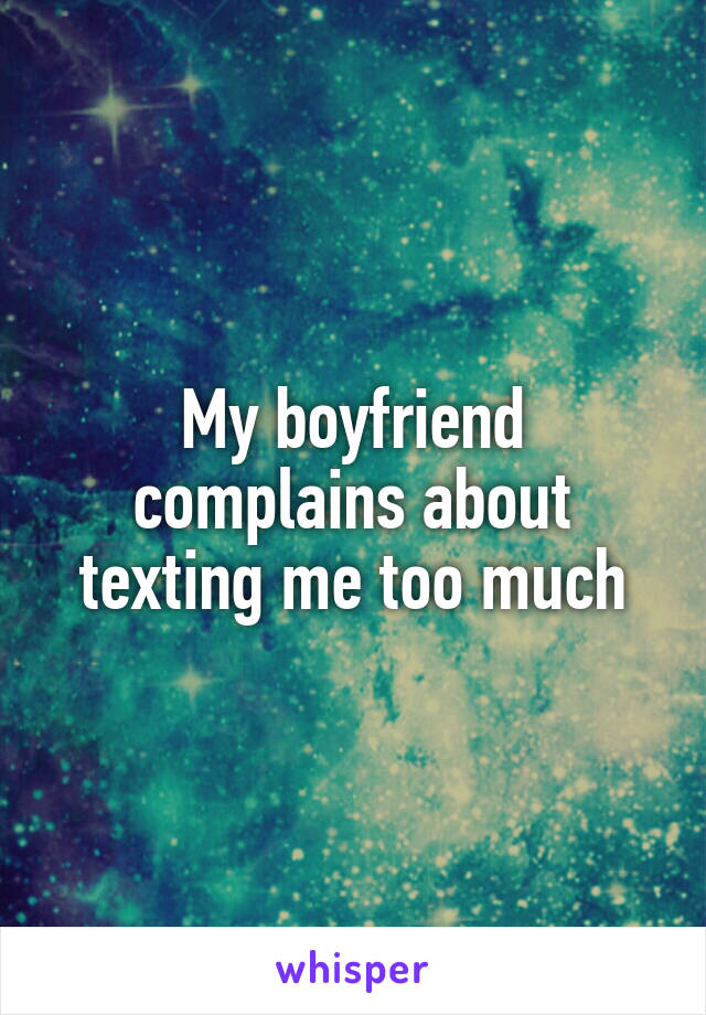 My boyfriend complains about texting me too much